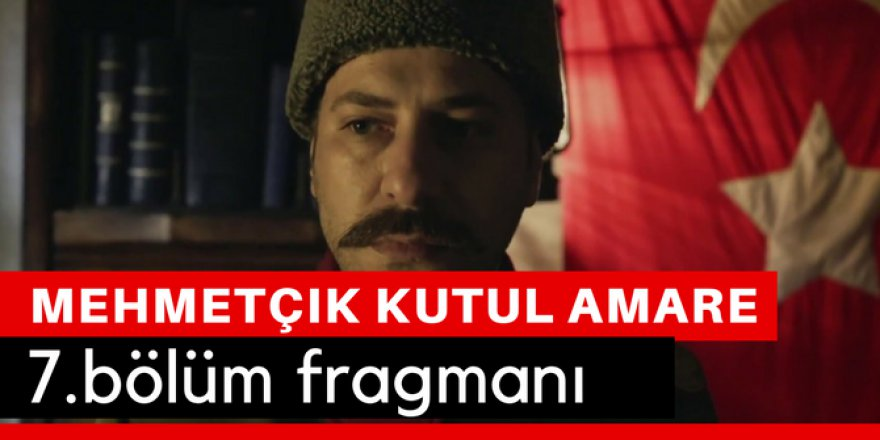 Mehmetçik Kut'ül Amare 7. Bölüm Fragmanı İzle