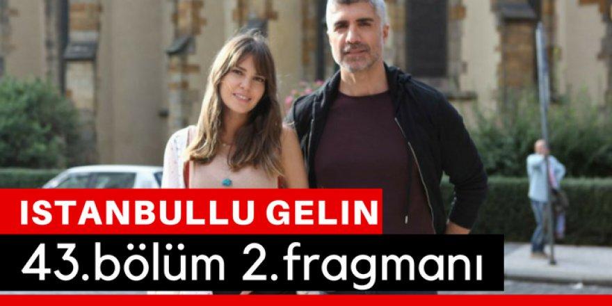 İstanbullu Gelin 43. Bölüm 2.Fragmanı İzle